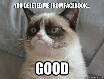 You deleted me from facebook... GOOD