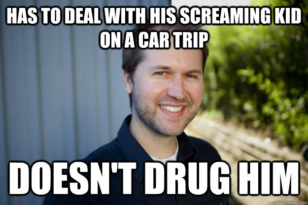 Has to deal with his screaming kid on a car trip doesn't drug him - Has to deal with his screaming kid on a car trip doesn't drug him  Misc