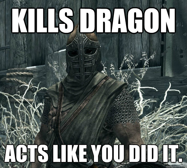 Kills Dragon Acts like you did it.  Skyrim Guard