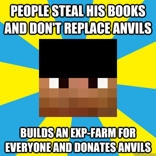 People steal his books and don't replace anvils Builds an Exp-farm for everyone and donates anvils