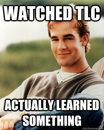 Watched TLC Actually Learned something - Watched TLC Actually Learned something  Late 90s kid advantages