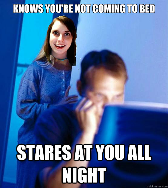 Knows you're not coming to bed Stares at you all night - Knows you're not coming to bed Stares at you all night  Overly Attached Redditors Wife