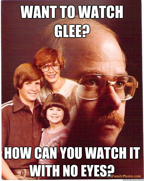want to watch glee? how can you watch it with no eyes? - want to watch glee? how can you watch it with no eyes?  Vengeance Dad