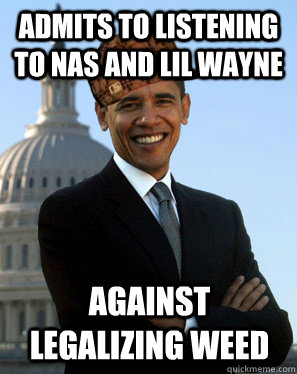 Admits to listening to Nas and Lil Wayne Against legalizing weed   Scumbag Obama