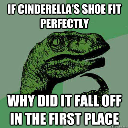 If Cinderella's shoe fit perfectly why did it fall off in the first place - If Cinderella's shoe fit perfectly why did it fall off in the first place  Philosoraptor