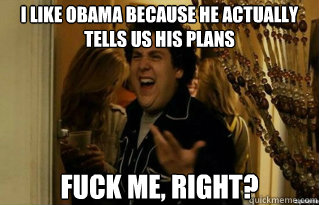 I like Obama because he actually tells us his plans fuck me, right?  - I like Obama because he actually tells us his plans fuck me, right?   Misc