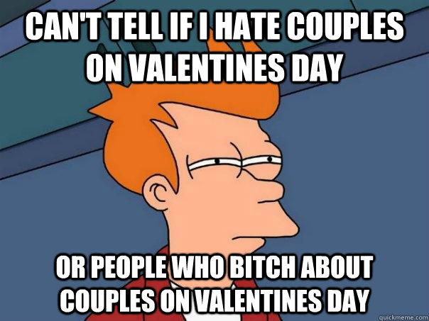 Can T Tell If I Hate Couples On Valentines Day Or People Who Bitch