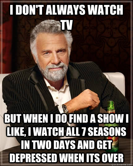 I don't always watch TV but when I do find a show I like, I watch all 7 seasons in two days and get depressed when its over  - I don't always watch TV but when I do find a show I like, I watch all 7 seasons in two days and get depressed when its over   The Most Interesting Man In The World