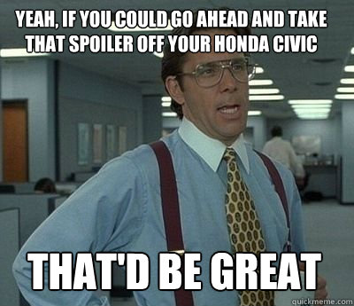 Yeah, If you could go ahead and take that spoiler off your Honda Civic That'd be great - Yeah, If you could go ahead and take that spoiler off your Honda Civic That'd be great  Bill Lumbergh