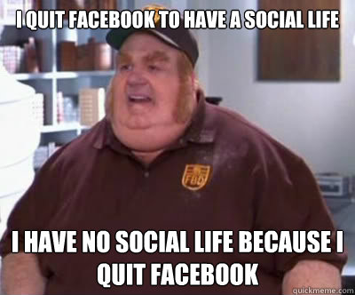 I quit facebook to have a social life I have no social life because i quit facebook - I quit facebook to have a social life I have no social life because i quit facebook  Fat Bastard