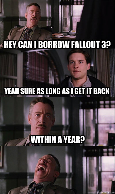 Hey can I borrow fallout 3? yeah sure as long as I get it back within a year?   JJ Jameson