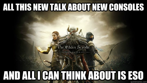 All this new talk about new consoles And all I can think about is Eso - All this new talk about new consoles And all I can think about is Eso  Misc