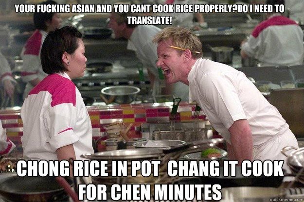 CHONG RICE IN POT  CHANG IT COOK FOR CHEN MINUTES  YOUR FUCKING ASIAN AND YOU CANT COOK RICE PROPERLY?DO I NEED TO TRANSLATE! - CHONG RICE IN POT  CHANG IT COOK FOR CHEN MINUTES  YOUR FUCKING ASIAN AND YOU CANT COOK RICE PROPERLY?DO I NEED TO TRANSLATE!  Misc