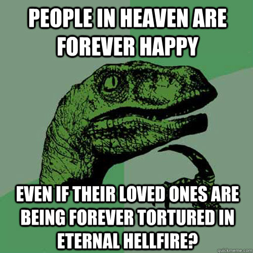 People in heaven are forever happy Even if their loved ones are being forever tortured in eternal hellfire? - People in heaven are forever happy Even if their loved ones are being forever tortured in eternal hellfire?  Philosoraptor