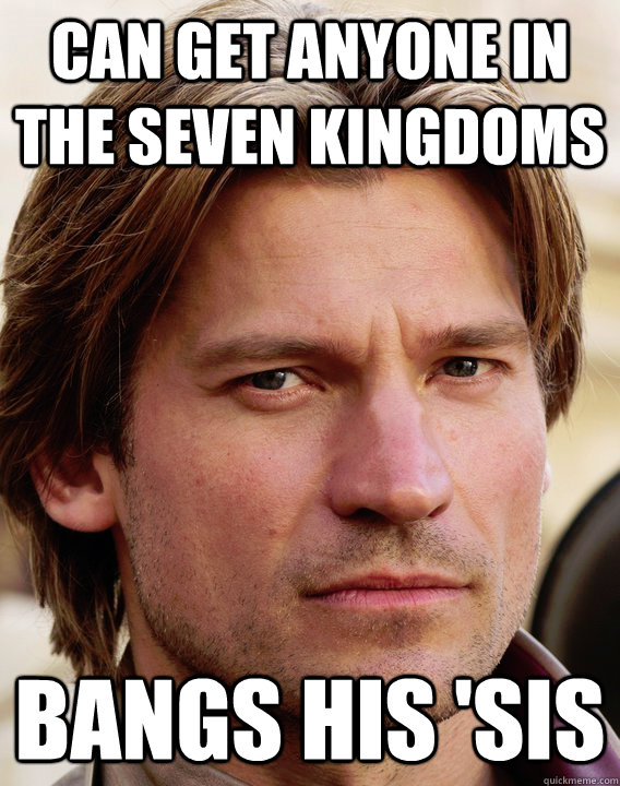 Can get anyone in the seven kingdoms bangs his 'sis  jaime lannister