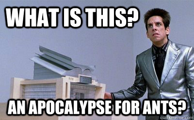 What is this? an apocalypse for ants?   Zoolander