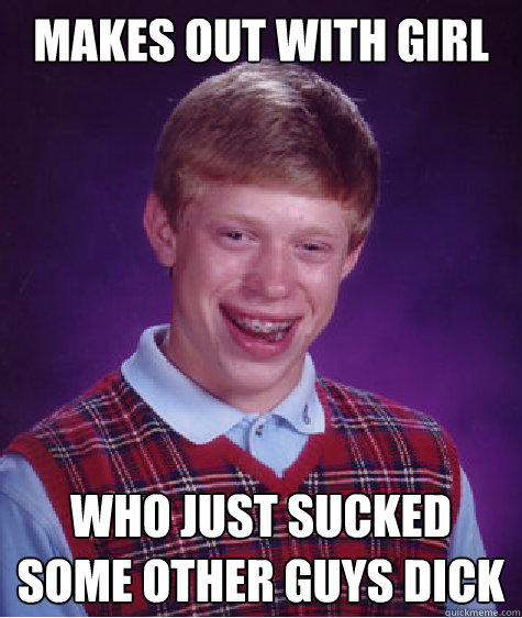 Makes out with girl Who just sucked some other guys dick Caption 3 goes here - Makes out with girl Who just sucked some other guys dick Caption 3 goes here  Bad Luck Brian