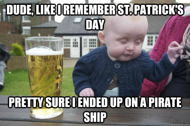 Dude, like i remember St. Patrick's day Pretty sure i ended up on a pirate ship - Dude, like i remember St. Patrick's day Pretty sure i ended up on a pirate ship  drunk baby