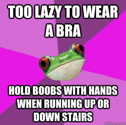 Too lazy to wear a bra Hold boobs with hands when running up or down stairs - Too lazy to wear a bra Hold boobs with hands when running up or down stairs  Foul Bachelorette Frog