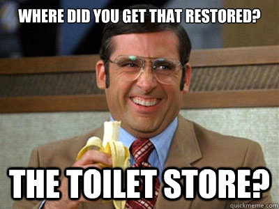 WHERE DID YOU GET THAT RESTORED? The Toilet Store?