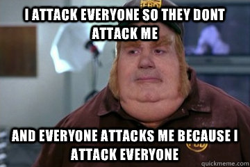 I attack everyone so they dont attack me And everyone attacks me because i attack everyone - I attack everyone so they dont attack me And everyone attacks me because i attack everyone  Fat Bastard awkward moment