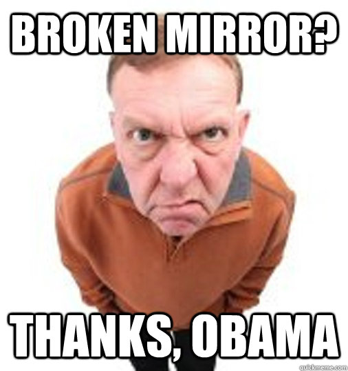 broken mirror? THANKS, OBAMA - broken mirror? THANKS, OBAMA  Thanks Obama