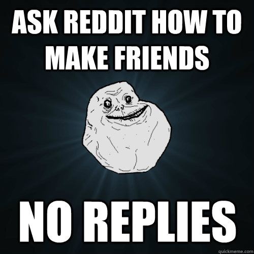 Ask reddit how to make friends no replies - Ask reddit how to make friends no replies  Forever Alone