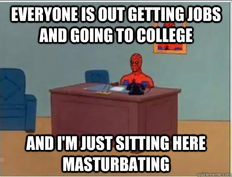 Everyone is out getting jobs and going to college And I'm just sitting here masturbating - Everyone is out getting jobs and going to college And I'm just sitting here masturbating  Spiderman Desk