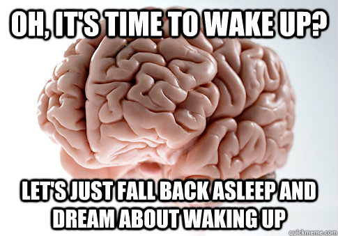 Oh, it's time to wake up? Let's just fall back asleep and dream about waking up - Oh, it's time to wake up? Let's just fall back asleep and dream about waking up  Scumbag Brain