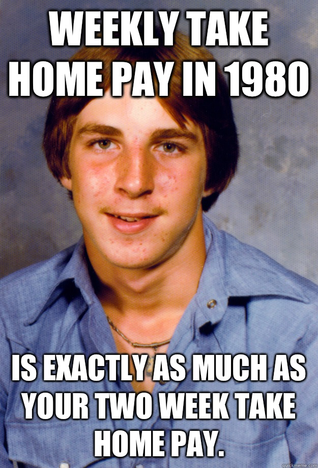 Weekly take home pay in 1980 Is exactly as much as your two week take home pay. - Weekly take home pay in 1980 Is exactly as much as your two week take home pay.  Old Economy Steven