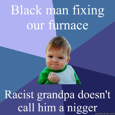 Black man fixing our furnace Racist grandpa doesn't call him a nigger - Black man fixing our furnace Racist grandpa doesn't call him a nigger  Success Kid