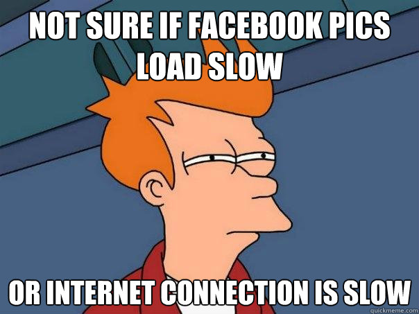 Not sure if facebook pics load slow or internet connection is slow - Not sure if facebook pics load slow or internet connection is slow  Futurama Fry