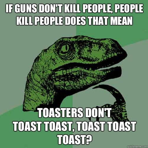 If guns don't kill people, people kill people does that mean Toasters don't  toast toast, toast toast toast? - If guns don't kill people, people kill people does that mean Toasters don't  toast toast, toast toast toast?  Philosoraptor