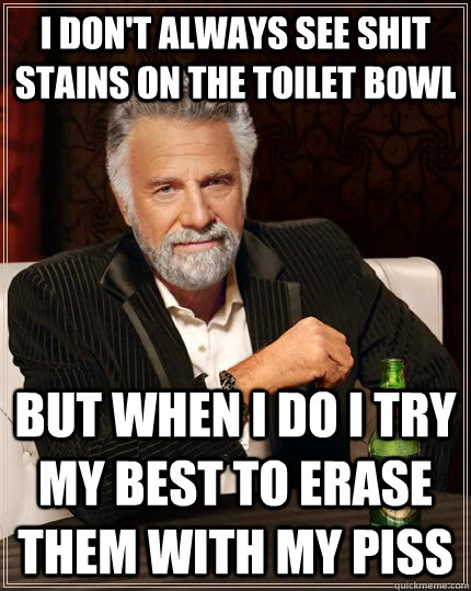 I don't always see shit stains on the toilet bowl but when I do i try my best to erase them with my piss - I don't always see shit stains on the toilet bowl but when I do i try my best to erase them with my piss  The Most Interesting Man In The World