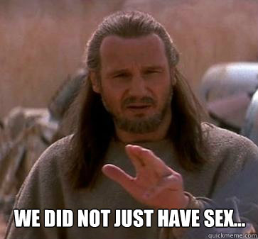 We did not just have sex...