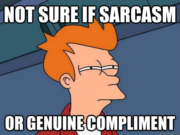 Not sure if sarcasm Or genuine compliment  Futurama Fry