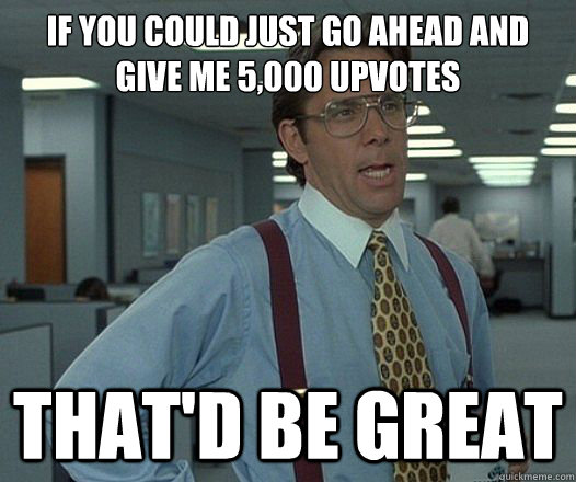 if you could just go ahead and give me 5,000 upvotes That'd be great - if you could just go ahead and give me 5,000 upvotes That'd be great  Lumbergh