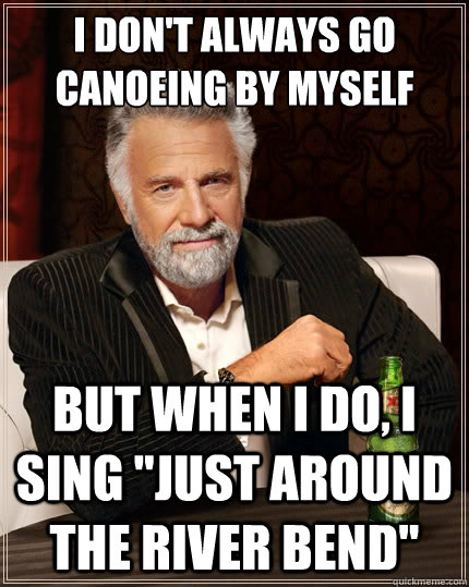 I don't always go canoeing by myself But when i do, i sing