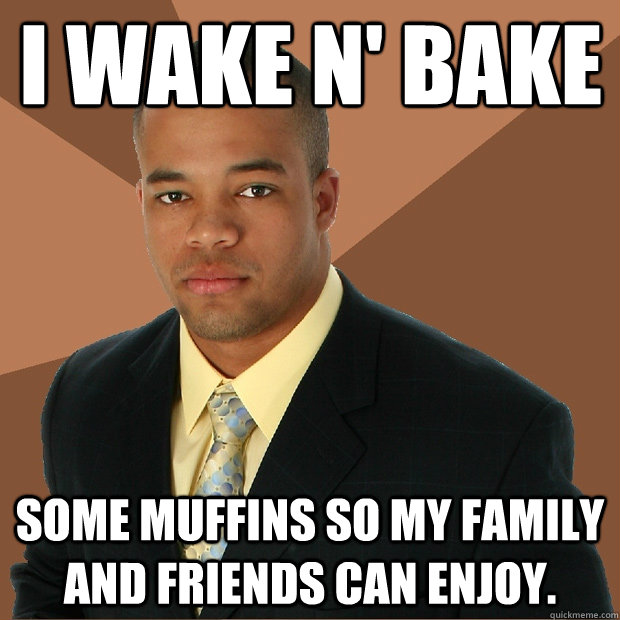 I wake n' bake some muffins so my family and friends can enjoy.  Successful Black Man
