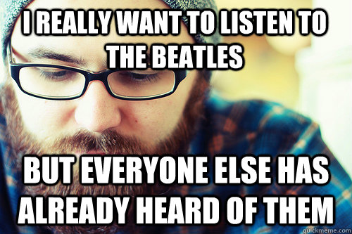 I really want to listen to the beatles But everyone else has already heard of them  Hipster Problems