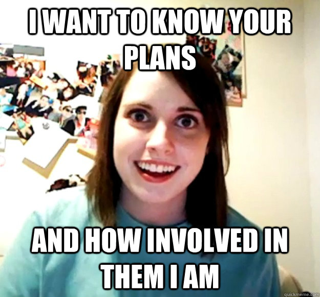 i want to know your plans and how involved in them i am - i want to know your plans and how involved in them i am  Overly Attached Girlfriend