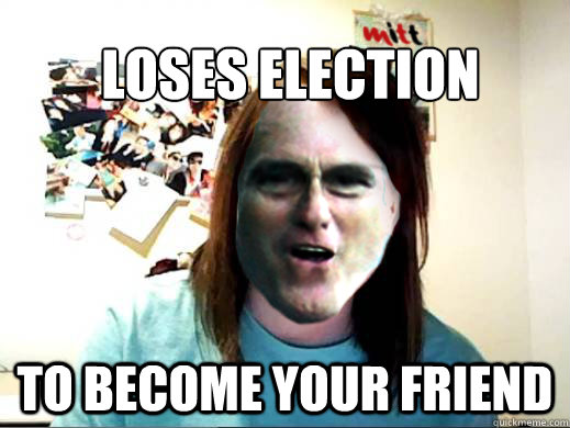 Loses Election To Become your friend  - Loses Election To Become your friend   Overly Attached Mitt