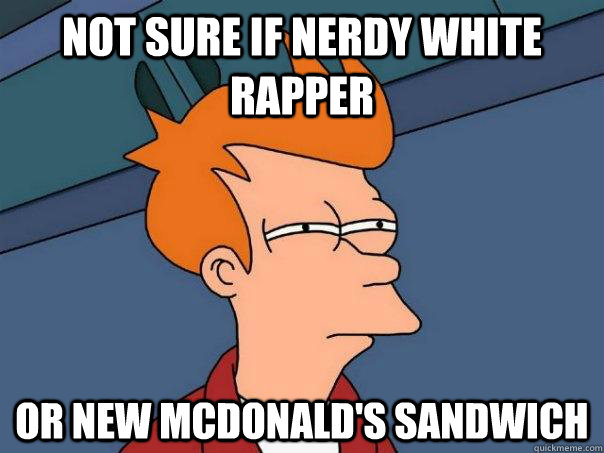 Not sure if nerdy white rapper Or new mcdonald's sandwich - Not sure if nerdy white rapper Or new mcdonald's sandwich  Futurama Fry