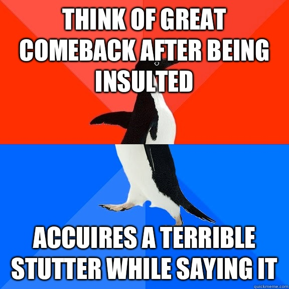 think of great comeback after being insulted accuires a terrible stutter while saying it - think of great comeback after being insulted accuires a terrible stutter while saying it  Socially Awesome Awkward Penguin