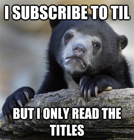 I subscribe to TIL But i only read the titles - I subscribe to TIL But i only read the titles  Confession Bear