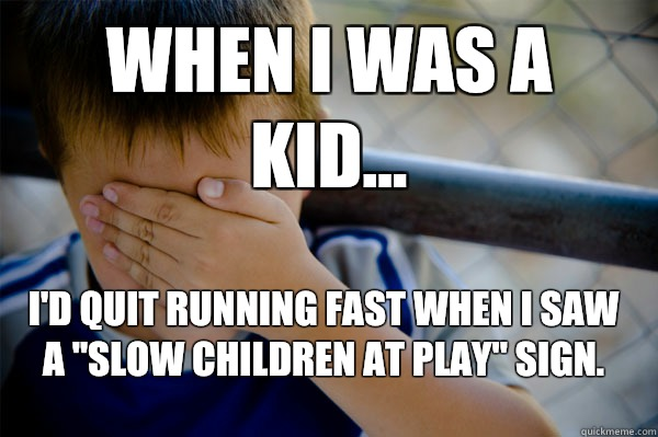 WHEN I WAS A KID... I'd quit running fast when I saw a