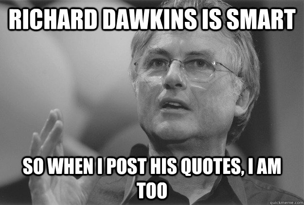 Richard Dawkins is Smart So when I post his quotes, I am too - Richard Dawkins is Smart So when I post his quotes, I am too  Dawkins Quotes