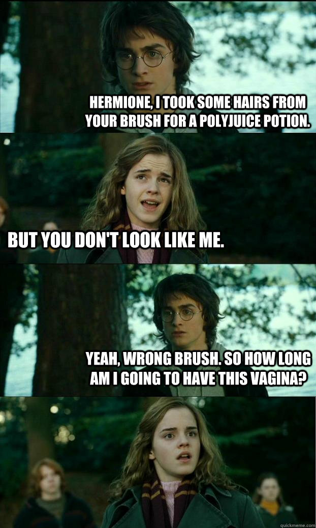 Hermione, I took some hairs from your brush for a Polyjuice potion. But you don't look like me. Yeah, wrong brush. So how long am I going to have this vagina? - Hermione, I took some hairs from your brush for a Polyjuice potion. But you don't look like me. Yeah, wrong brush. So how long am I going to have this vagina?  Horny Harry