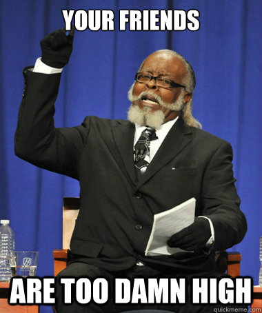 Your friends are too damn high - Your friends are too damn high  The Rent Is Too Damn High