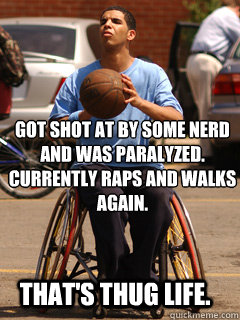 got shot at by some nerd and was paralyzed. Currently raps and walks again. THAT's thug life.